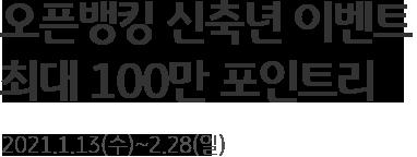 오픈뱅킹 신축년 이벤트 최대 100만 포인트리 2021.1.13(수)~2.28(일)